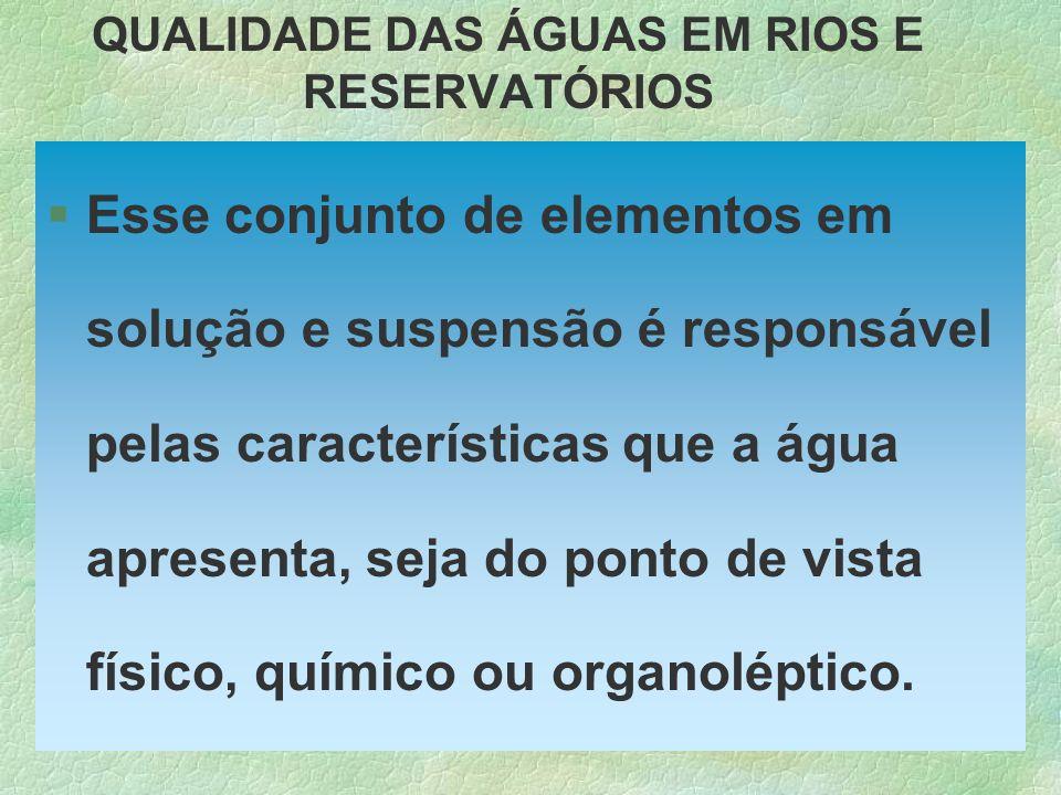 QUALIDADE DAS ÁGUAS EM RIOS E RESERVATÓRIOS §Esse conjunto de elementos em solução e suspensão é responsável pelas características que a água apresent