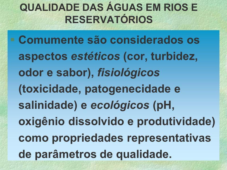 QUALIDADE DAS ÁGUAS EM RIOS E RESERVATÓRIOS §Comumente são considerados os aspectos estéticos (cor, turbidez, odor e sabor), fisiológicos (toxicidade,