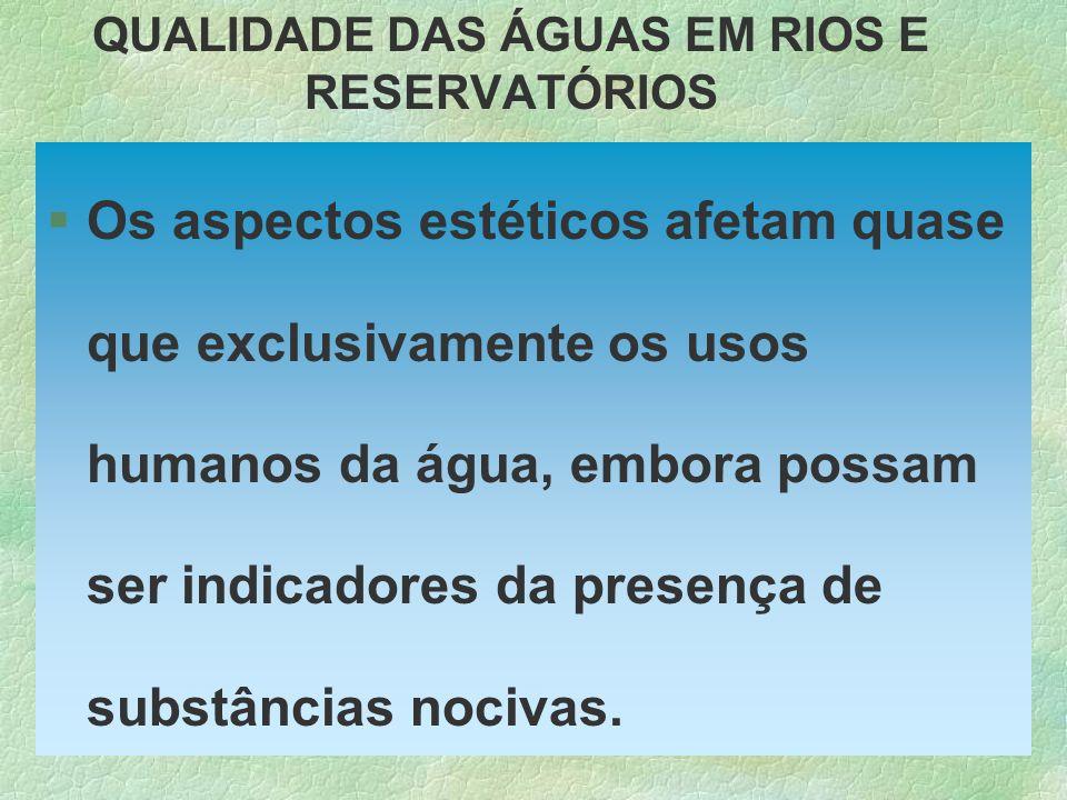 QUALIDADE DAS ÁGUAS EM RIOS E RESERVATÓRIOS §Os aspectos estéticos afetam quase que exclusivamente os usos humanos da água, embora possam ser indicado