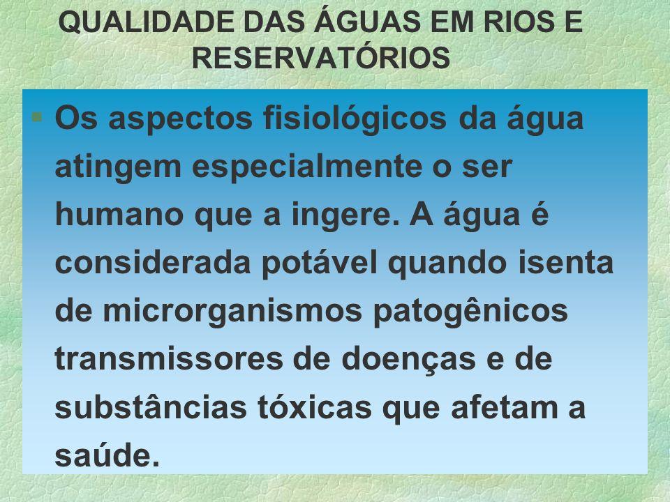 QUALIDADE DAS ÁGUAS EM RIOS E RESERVATÓRIOS §Os aspectos fisiológicos da água atingem especialmente o ser humano que a ingere. A água é considerada po