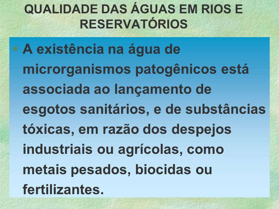 QUALIDADE DAS ÁGUAS EM RIOS E RESERVATÓRIOS §A existência na água de microrganismos patogênicos está associada ao lançamento de esgotos sanitários, e