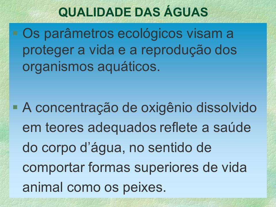 QUALIDADE DAS ÁGUAS §Os parâmetros ecológicos visam a proteger a vida e a reprodução dos organismos aquáticos. §A concentração de oxigênio dissolvido