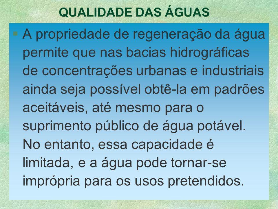 QUALIDADE DAS ÁGUAS §A propriedade de regeneração da água permite que nas bacias hidrográficas de concentrações urbanas e industriais ainda seja possí