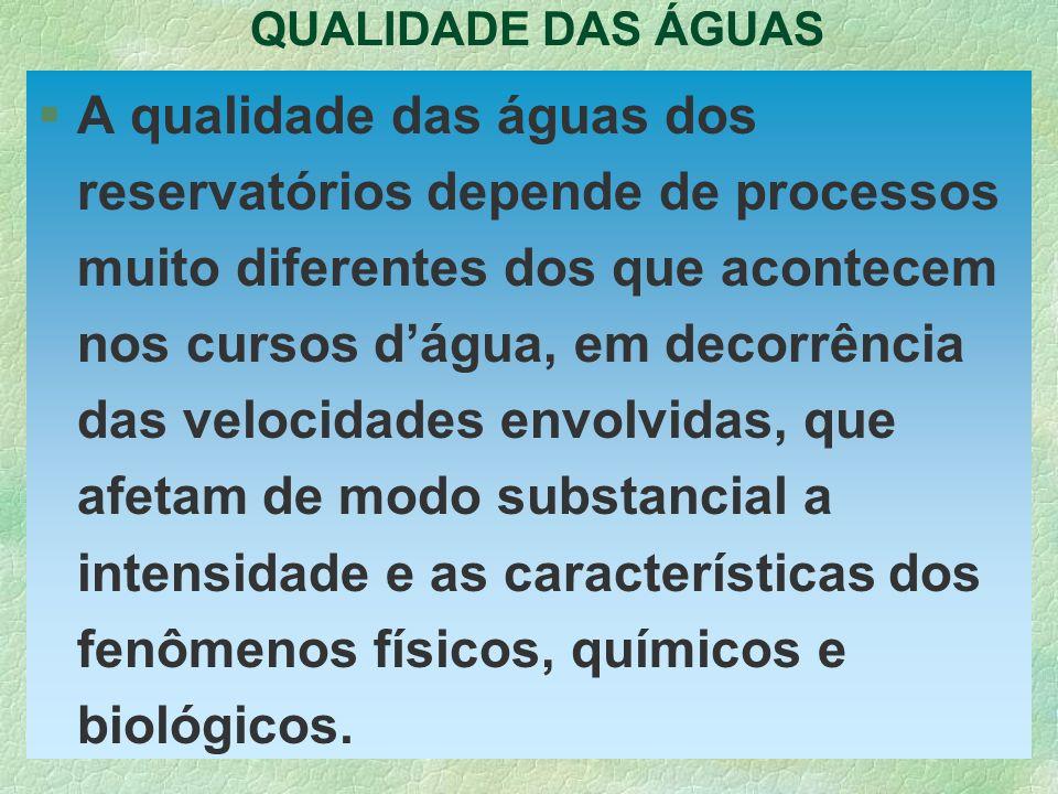 QUALIDADE DAS ÁGUAS §A qualidade das águas dos reservatórios depende de processos muito diferentes dos que acontecem nos cursos dágua, em decorrência