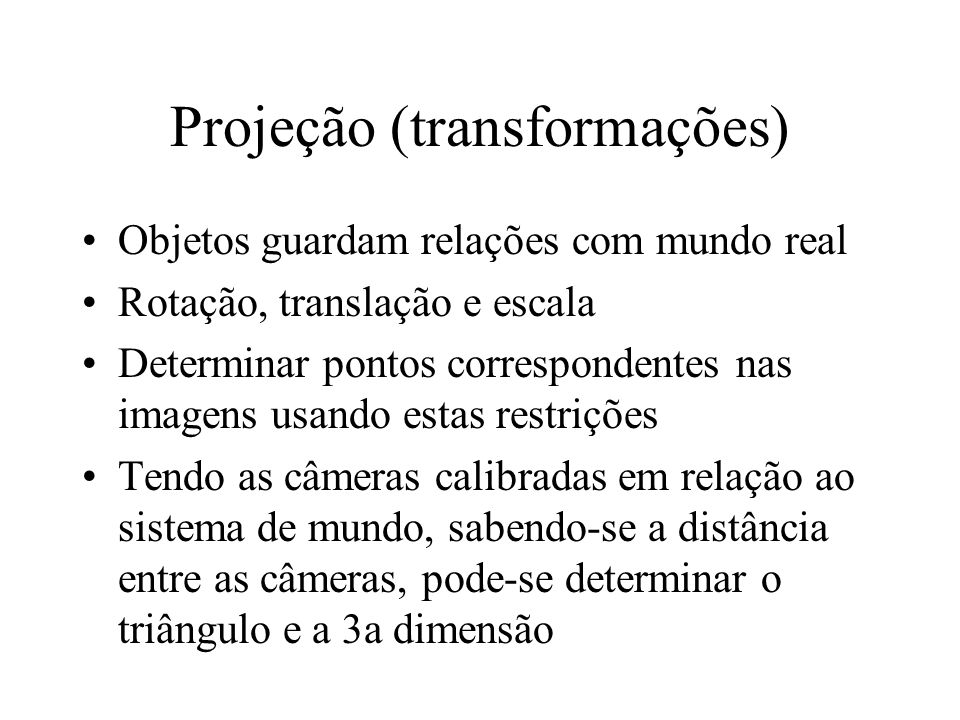 Projeção (transformações) Objetos guardam relações com mundo real Rotação, translação e escala Determinar pontos correspondentes nas imagens usando es
