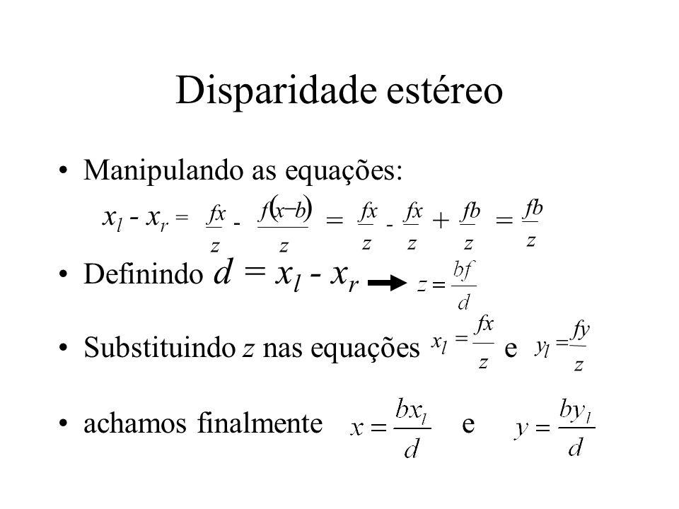 Disparidade estéreo Manipulando as equações: Definindo d = x l - x r Substituindo z nas equações e achamos finalmente e fx z fxb z x l - x r = - = fx