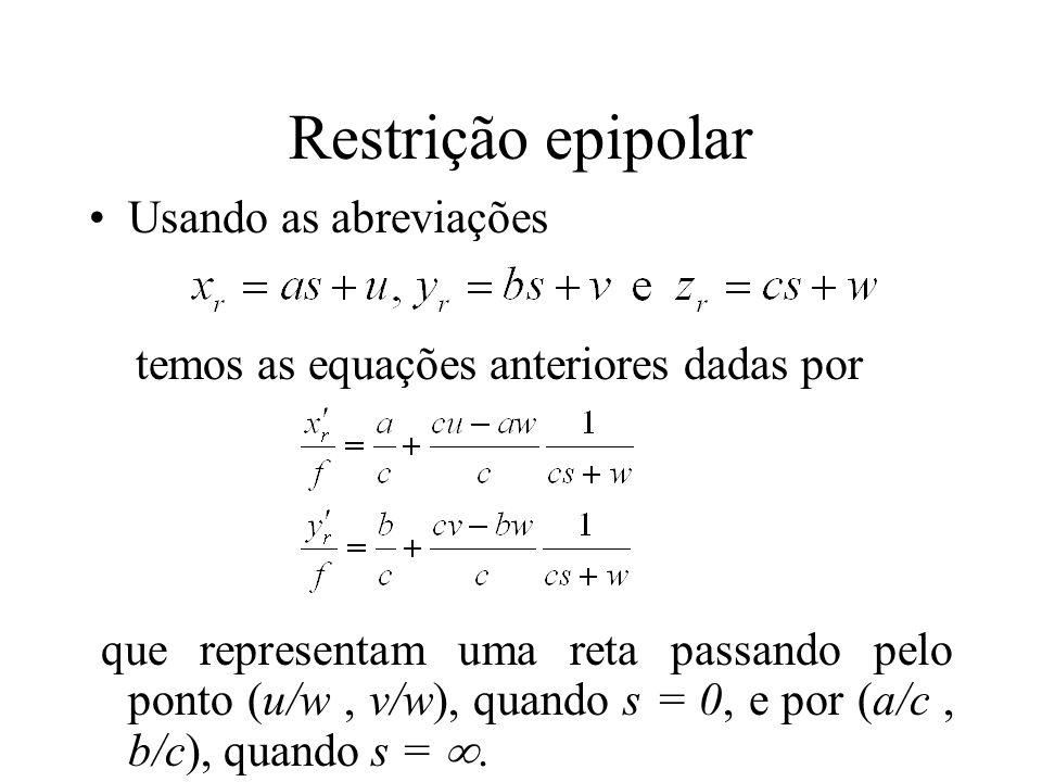 Restrição epipolar Usando as abreviações temos as equações anteriores dadas por que representam uma reta passando pelo ponto (u/w, v/w), quando s = 0,