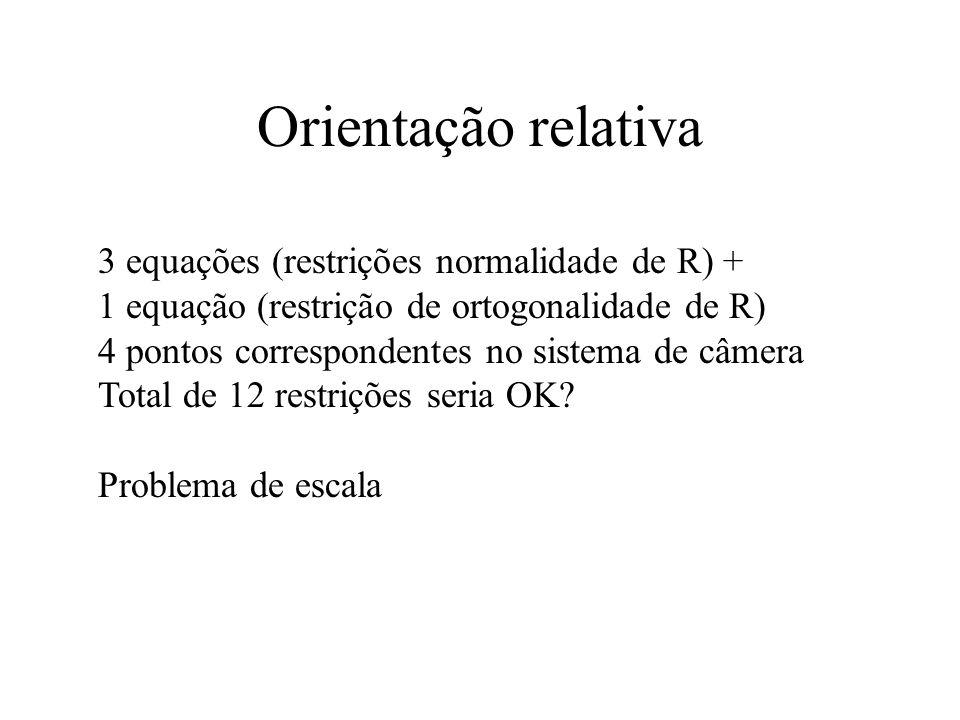 Orientação relativa 3 equações (restrições normalidade de R) + 1 equação (restrição de ortogonalidade de R) 4 pontos correspondentes no sistema de câm