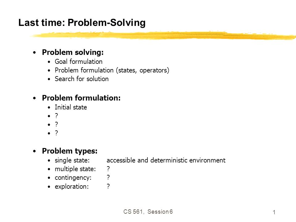 CS 561, Session 6 1 Last time: Problem-Solving Problem solving: Goal formulation Problem formulation (states, operators) Search for solution Problem formulation: Initial state .