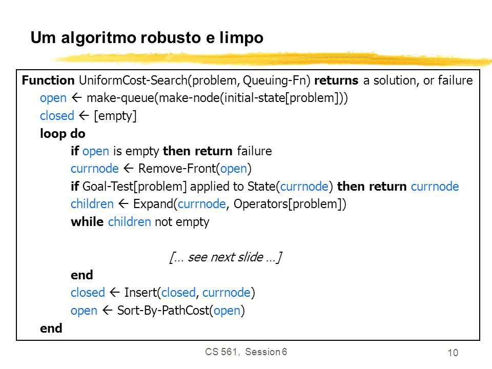 CS 561, Session 6 10 Um algoritmo robusto e limpo Function UniformCost-Search(problem, Queuing-Fn) returns a solution, or failure open make-queue(make-node(initial-state[problem])) closed [empty] loop do if open is empty then return failure currnode Remove-Front(open) if Goal-Test[problem] applied to State(currnode) then return currnode children Expand(currnode, Operators[problem]) while children not empty [… see next slide …] end closed Insert(closed, currnode) open Sort-By-PathCost(open) end
