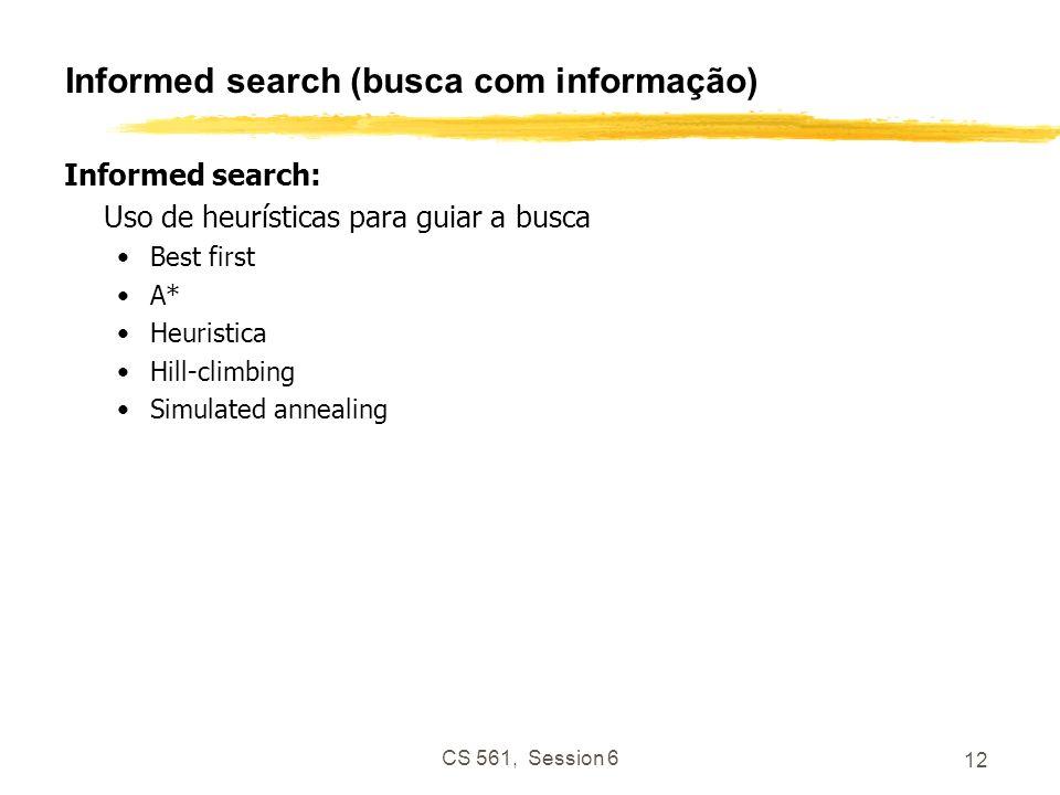 CS 561, Session 6 12 Informed search (busca com informação) Informed search: Uso de heurísticas para guiar a busca Best first A* Heuristica Hill-climb