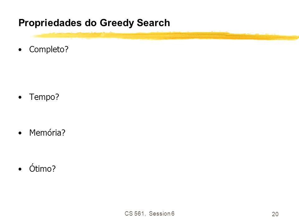 CS 561, Session 6 21 Properties of Greedy Search Completo?Não – pode ficar parado em loops e.g., Iasi > Neamt > Iasi > Neamt > … Completo espaço finito com teste de estado repetido.