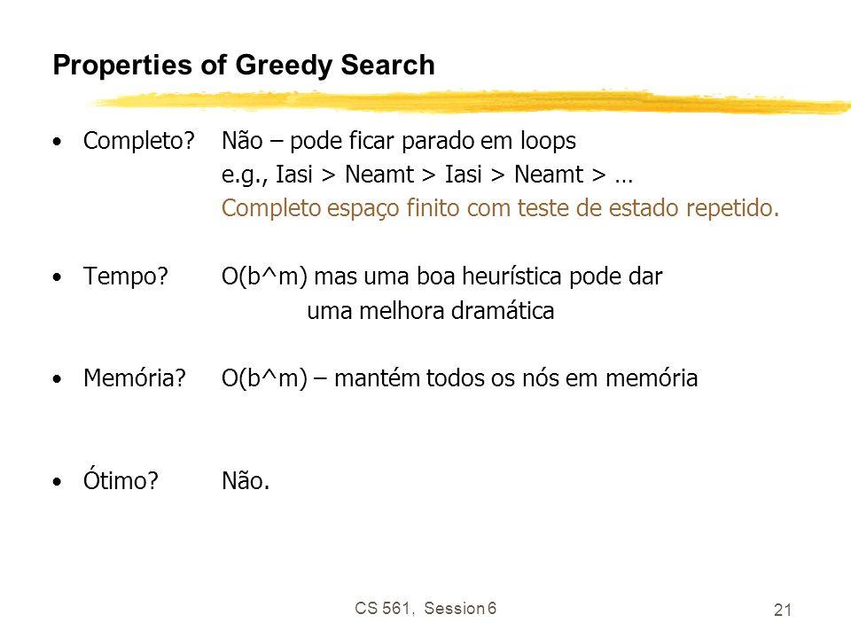 CS 561, Session 6 21 Properties of Greedy Search Completo Não – pode ficar parado em loops e.g., Iasi > Neamt > Iasi > Neamt > … Completo espaço finito com teste de estado repetido.