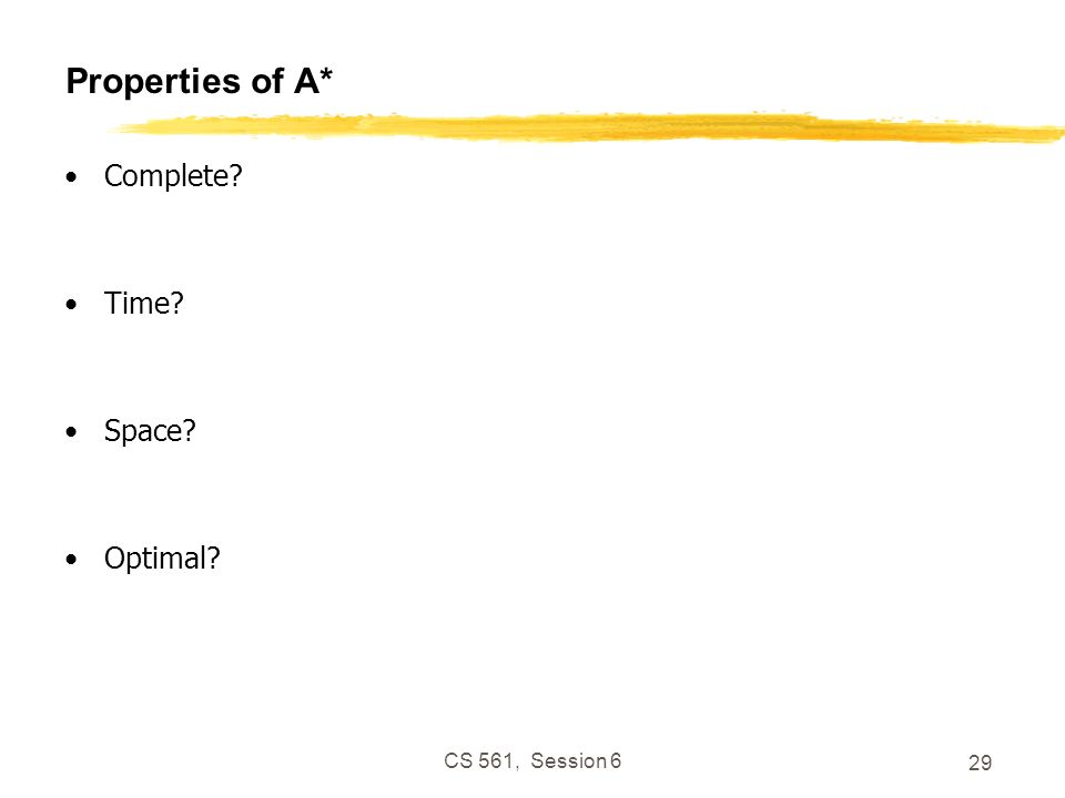 CS 561, Session 6 29 Properties of A* Complete Time Space Optimal