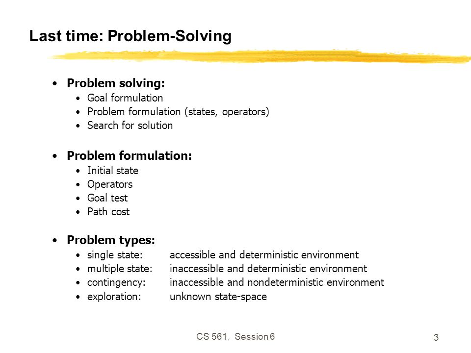 CS 561, Session 6 3 Last time: Problem-Solving Problem solving: Goal formulation Problem formulation (states, operators) Search for solution Problem f