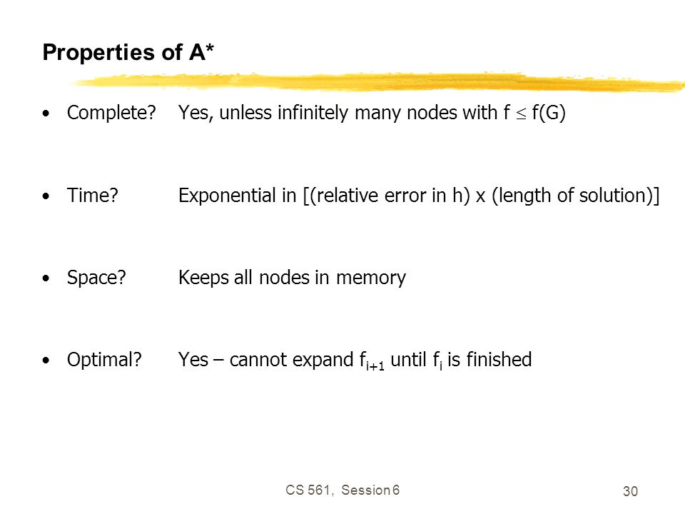 CS 561, Session 6 30 Properties of A* Complete?Yes, unless infinitely many nodes with f f(G) Time?Exponential in [(relative error in h) x (length of solution)] Space?Keeps all nodes in memory Optimal?Yes – cannot expand f i+1 until f i is finished