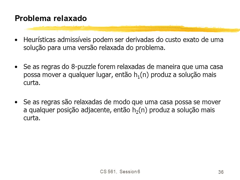 CS 561, Session 6 36 Problema relaxado Heurísticas admissíveis podem ser derivadas do custo exato de uma solução para uma versão relaxada do problema.