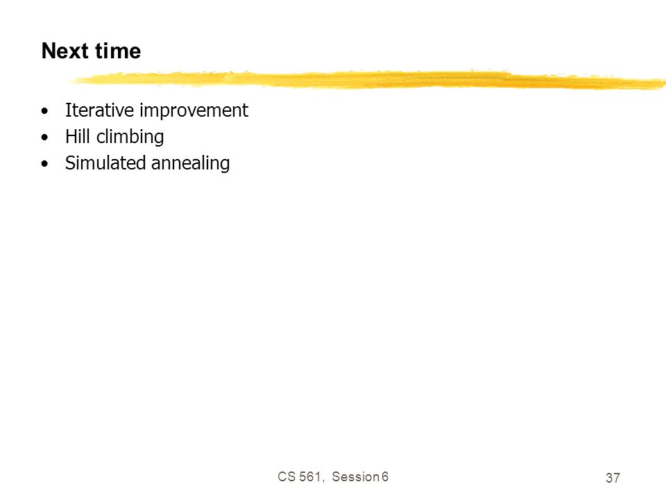 CS 561, Session 6 37 Next time Iterative improvement Hill climbing Simulated annealing