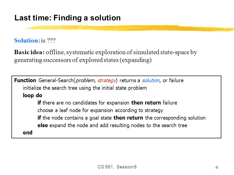 CS 561, Session 6 4 Last time: Finding a solution Function General-Search(problem, strategy) returns a solution, or failure initialize the search tree using the initial state problem loop do if there are no candidates for expansion then return failure choose a leaf node for expansion according to strategy if the node contains a goal state then return the corresponding solution else expand the node and add resulting nodes to the search tree end Solution: is ??.