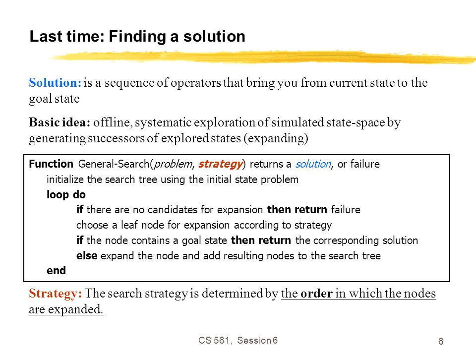 CS 561, Session 6 6 Last time: Finding a solution Function General-Search(problem, strategy) returns a solution, or failure initialize the search tree using the initial state problem loop do if there are no candidates for expansion then return failure choose a leaf node for expansion according to strategy if the node contains a goal state then return the corresponding solution else expand the node and add resulting nodes to the search tree end Solution: is a sequence of operators that bring you from current state to the goal state Basic idea: offline, systematic exploration of simulated state-space by generating successors of explored states (expanding) Strategy: The search strategy is determined by the order in which the nodes are expanded.
