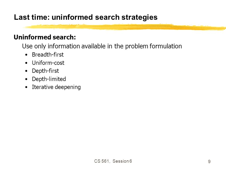 CS 561, Session 6 9 Last time: uninformed search strategies Uninformed search: Use only information available in the problem formulation Breadth-first Uniform-cost Depth-first Depth-limited Iterative deepening
