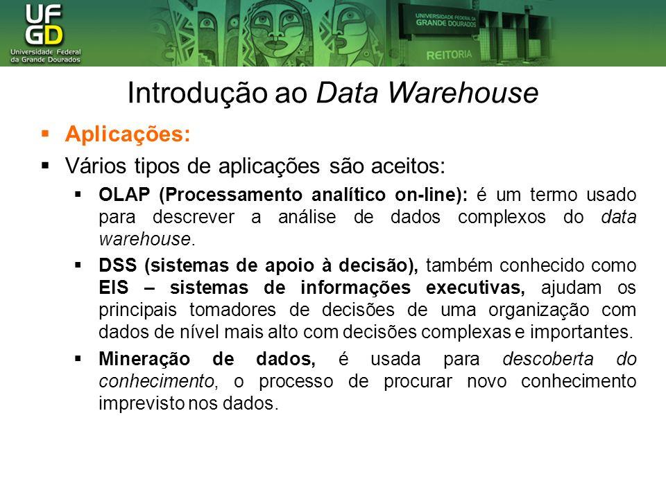 Introdução ao Data Warehouse Aplicações: Vários tipos de aplicações são aceitos: OLAP (Processamento analítico on-line): é um termo usado para descrev
