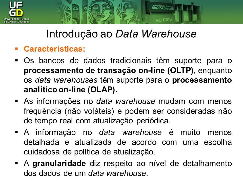 Introdução ao Data Warehouse Características: Os bancos de dados tradicionais têm suporte para o processamento de transação on-line (OLTP), enquanto o