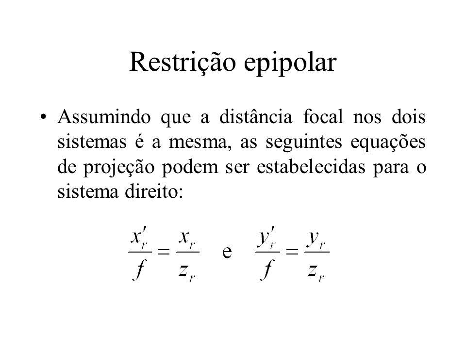 Restrição epipolar Assumindo que a distância focal nos dois sistemas é a mesma, as seguintes equações de projeção podem ser estabelecidas para o siste