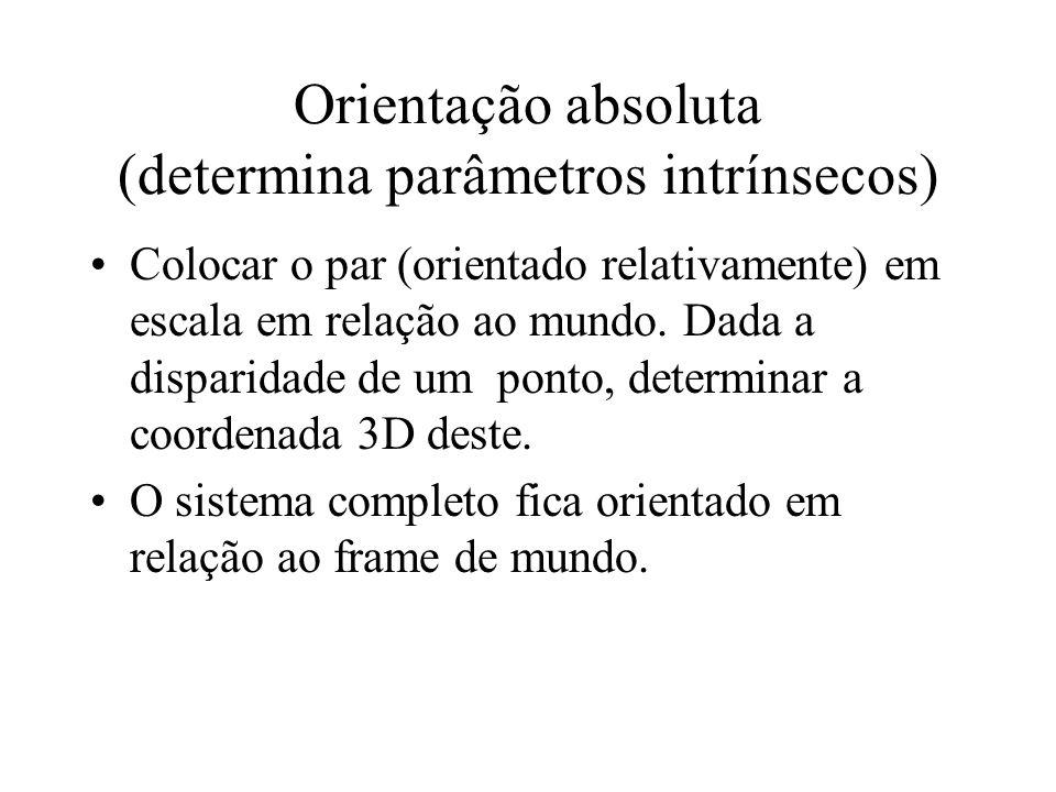 Orientação absoluta (determina parâmetros intrínsecos) Colocar o par (orientado relativamente) em escala em relação ao mundo. Dada a disparidade de um