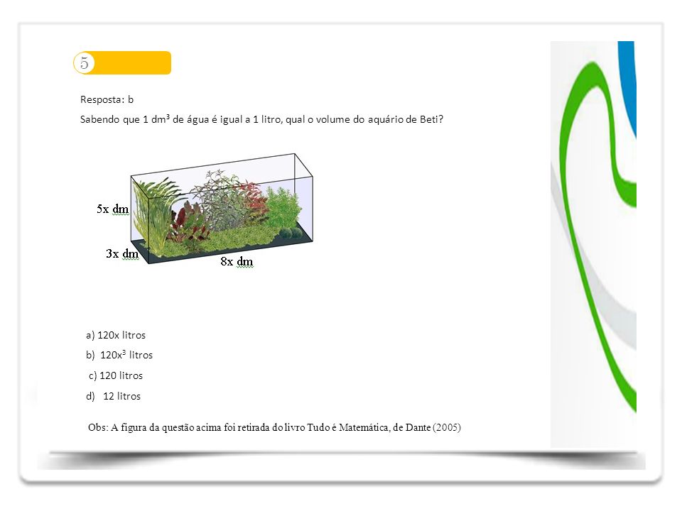 5 Resposta: b Sabendo que 1 dm³ de água é igual a 1 litro, qual o volume do aquário de Beti? a) 120x litros b) 120x 3 litros c) 120 litros d) 12 litro