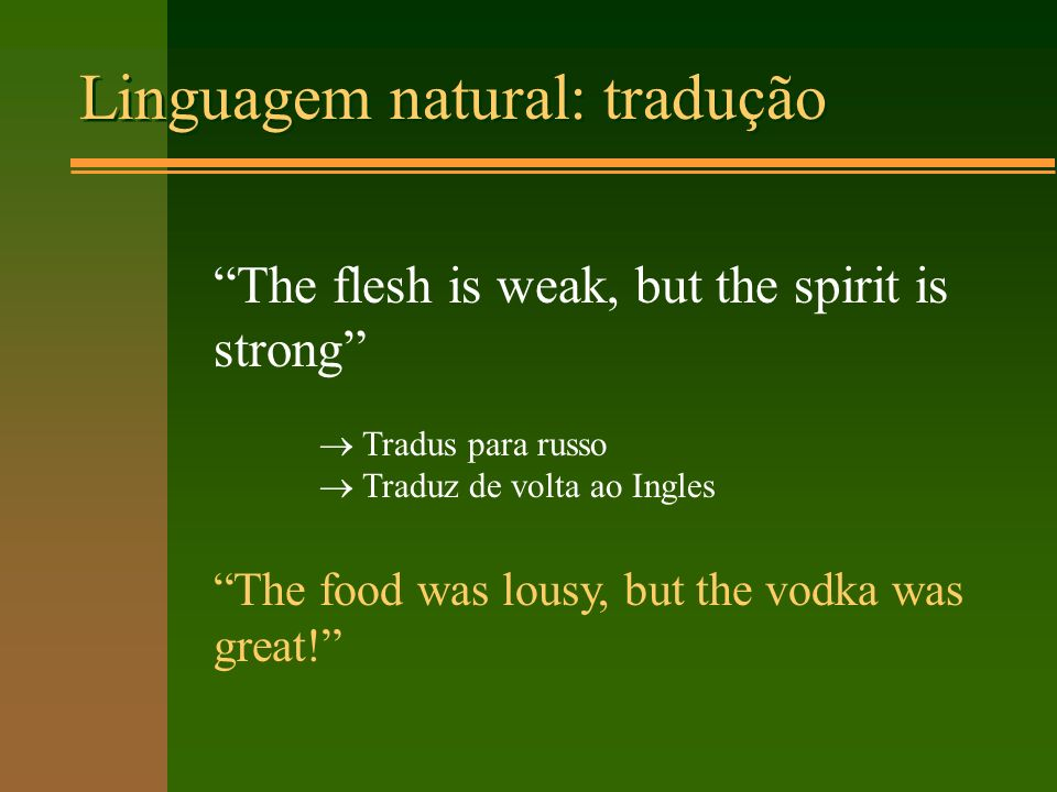Linguagem natural: tradução The flesh is weak, but the spirit is strong Tradus para russo Traduz de volta ao Ingles The food was lousy, but the vodka was great!