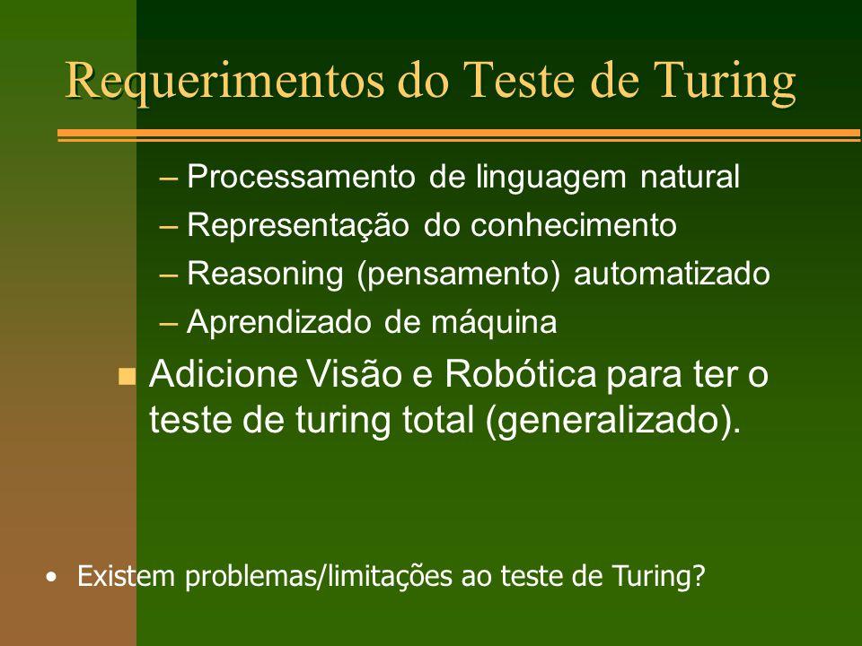Requerimentos do Teste de Turing –Processamento de linguagem natural –Representação do conhecimento –Reasoning (pensamento) automatizado –Aprendizado de máquina n Adicione Visão e Robótica para ter o teste de turing total (generalizado).