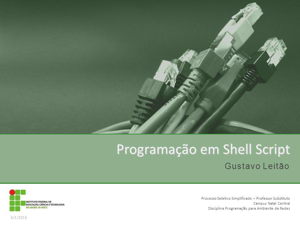 Gustavo Leitão Programação em Shell Script 4/1/2014 Processo Seletivo Simplificado – Professor Substituto Campus Natal Central Disciplina Programação para Ambiente de Redes