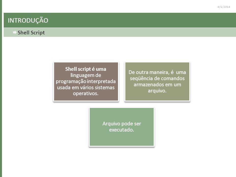 4/1/2014 INTRODUÇÃO Shell Script Shell script é uma linguagem de programação interpretada usada em vários sistemas operativos. De outra maneira, é uma