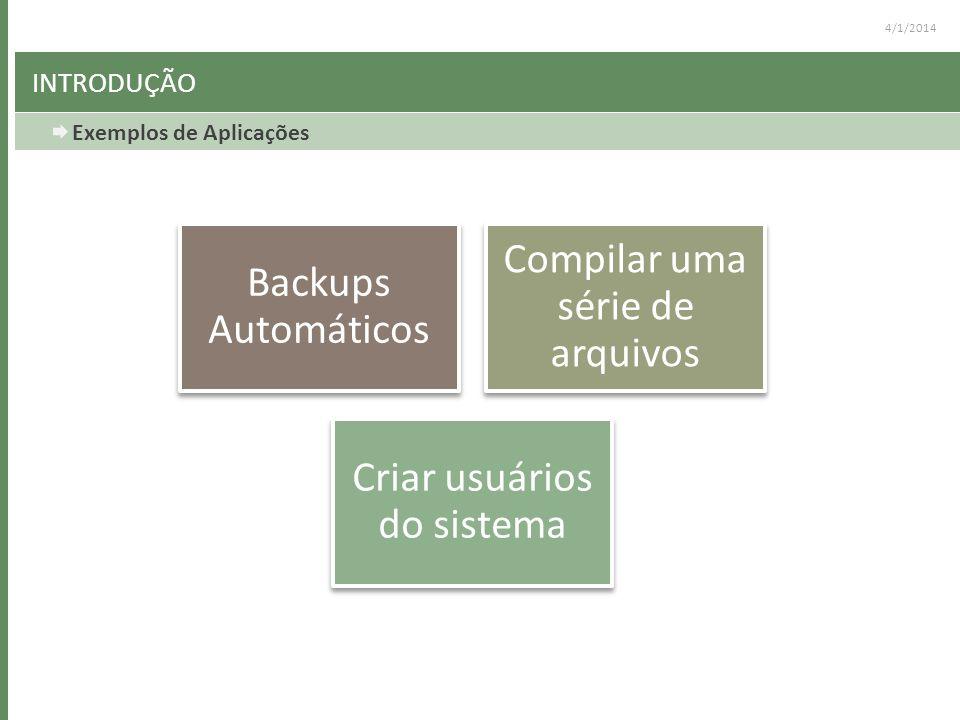 4/1/2014 INTRODUÇÃO Exemplos de Aplicações Backups Automáticos Compilar uma série de arquivos Criar usuários do sistema