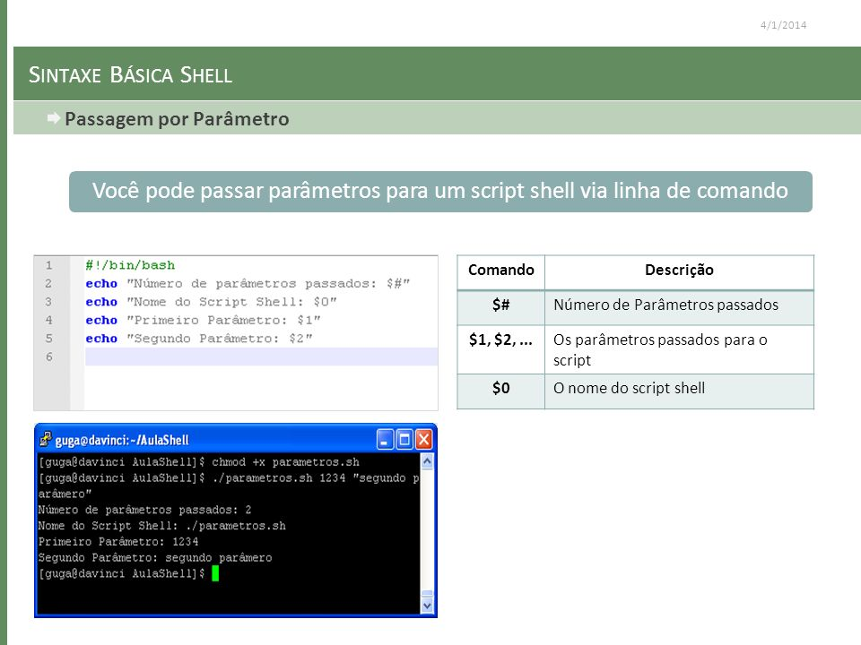 4/1/2014 S INTAXE B ÁSICA S HELL Passagem por Parâmetro Você pode passar parâmetros para um script shell via linha de comando ComandoDescrição $#Número de Parâmetros passados $1, $2,...Os parâmetros passados para o script $0O nome do script shell