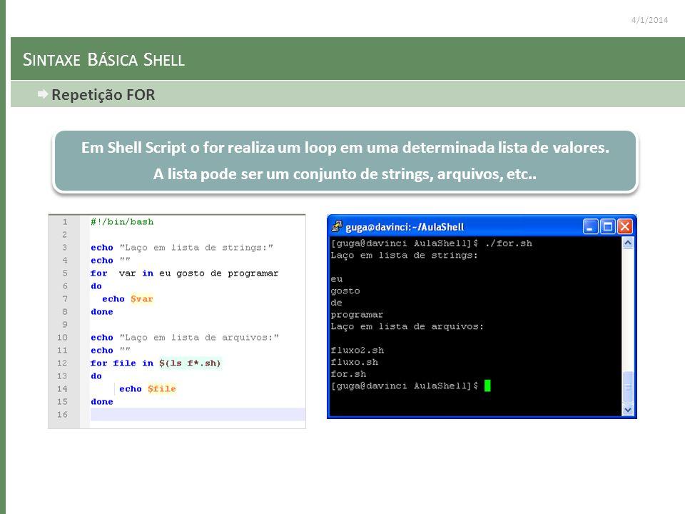 4/1/2014 S INTAXE B ÁSICA S HELL Repetição FOR Em Shell Script o for realiza um loop em uma determinada lista de valores. A lista pode ser um conjunto