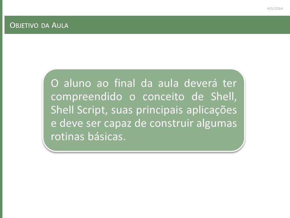 4/1/2014 O BJETIVO DA A ULA O aluno ao final da aula deverá ter compreendido o conceito de Shell, Shell Script, suas principais aplicações e deve ser capaz de construir algumas rotinas básicas.