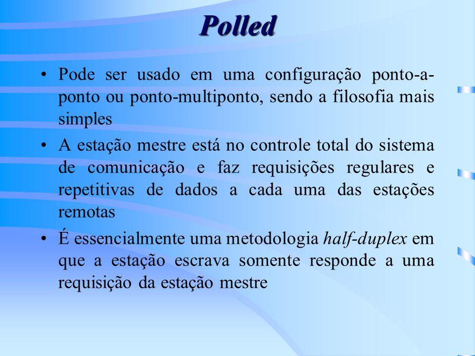 Polled Pode ser usado em uma configuração ponto-a- ponto ou ponto-multiponto, sendo a filosofia mais simples A estação mestre está no controle total d