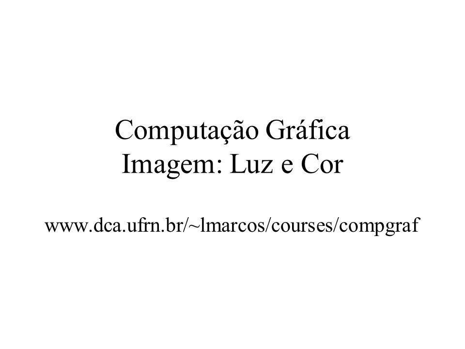 Computação Gráfica Imagem: Luz e Cor www.dca.ufrn.br/~lmarcos/courses/compgraf
