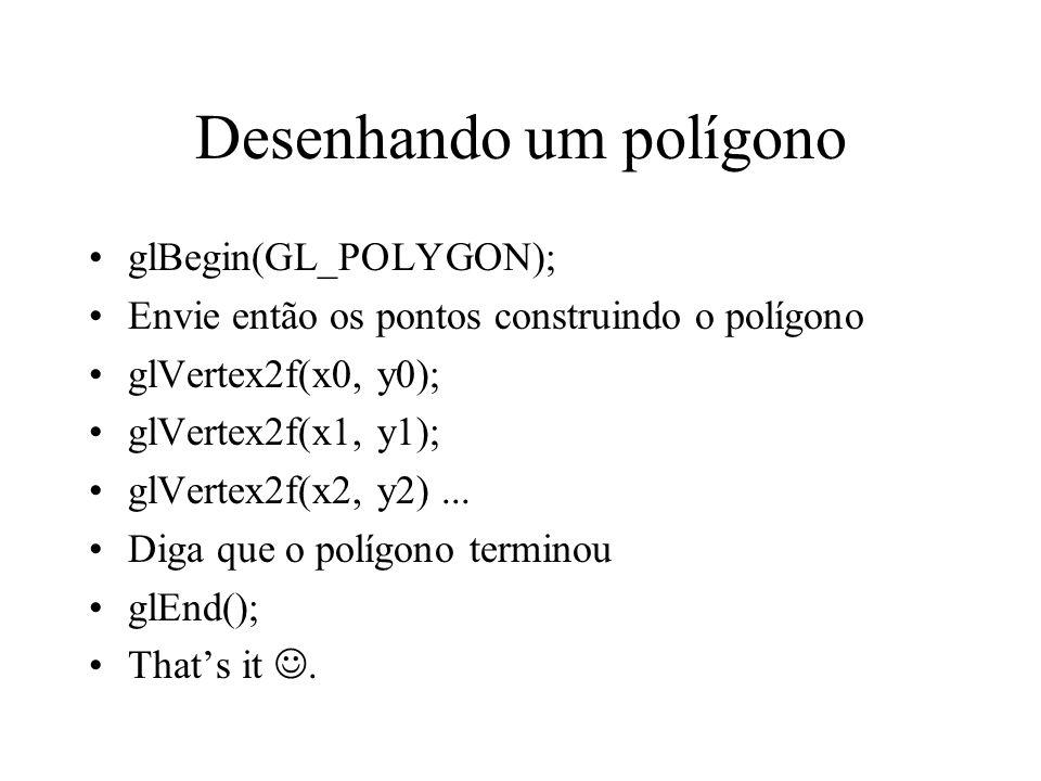 Desenhando um polígono glBegin(GL_POLYGON); Envie então os pontos construindo o polígono glVertex2f(x0, y0); glVertex2f(x1, y1); glVertex2f(x2, y2)...