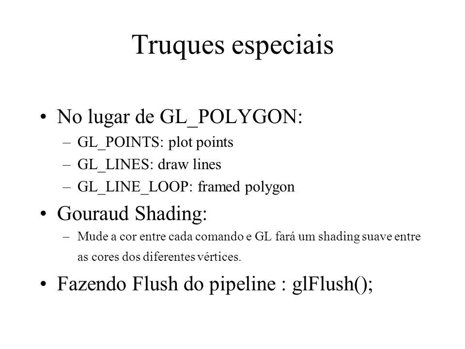 Truques especiais No lugar de GL_POLYGON: –GL_POINTS: plot points –GL_LINES: draw lines –GL_LINE_LOOP: framed polygon Gouraud Shading: –Mude a cor entre cada comando e GL fará um shading suave entre as cores dos diferentes vértices.