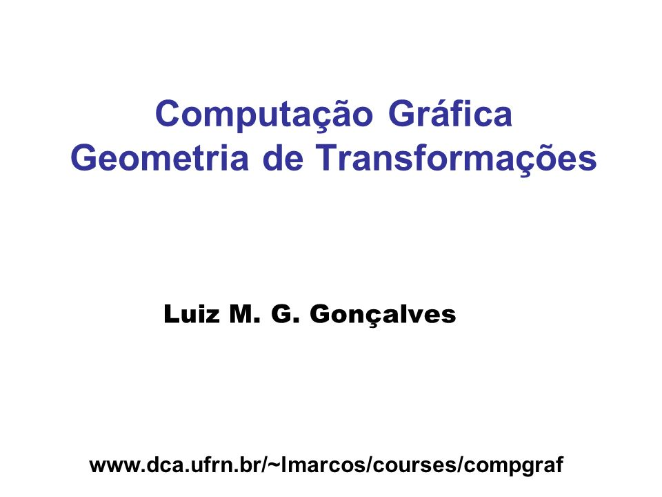 Transformações F Vetores, bases e matrizes F Translação, rotação e escala F Coordenadas homogêneas F Rotações e translações 3D F Composição de transformações