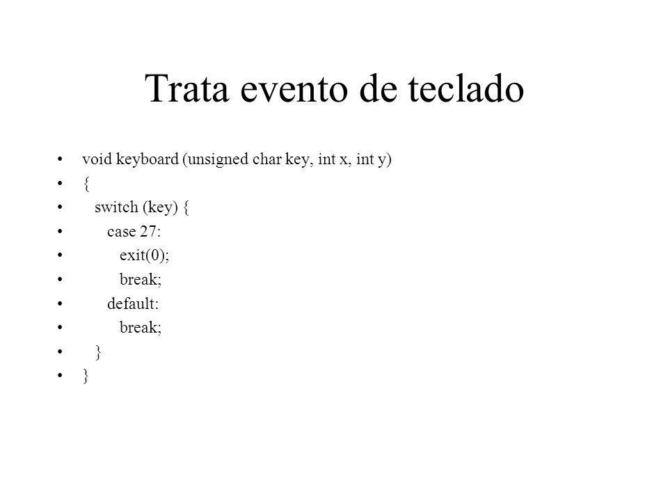 Trata evento de teclado void keyboard (unsigned char key, int x, int y) { switch (key) { case 27: exit(0); break; default: break; }