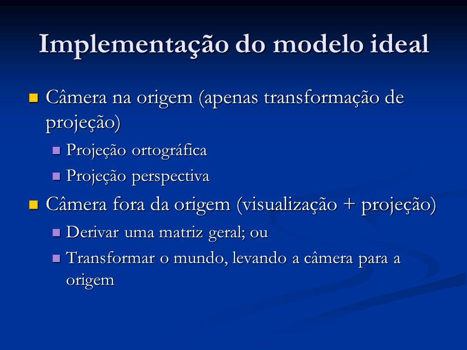 Implementação do modelo ideal Câmera na origem (apenas transformação de projeção) Câmera na origem (apenas transformação de projeção) Projeção ortográ