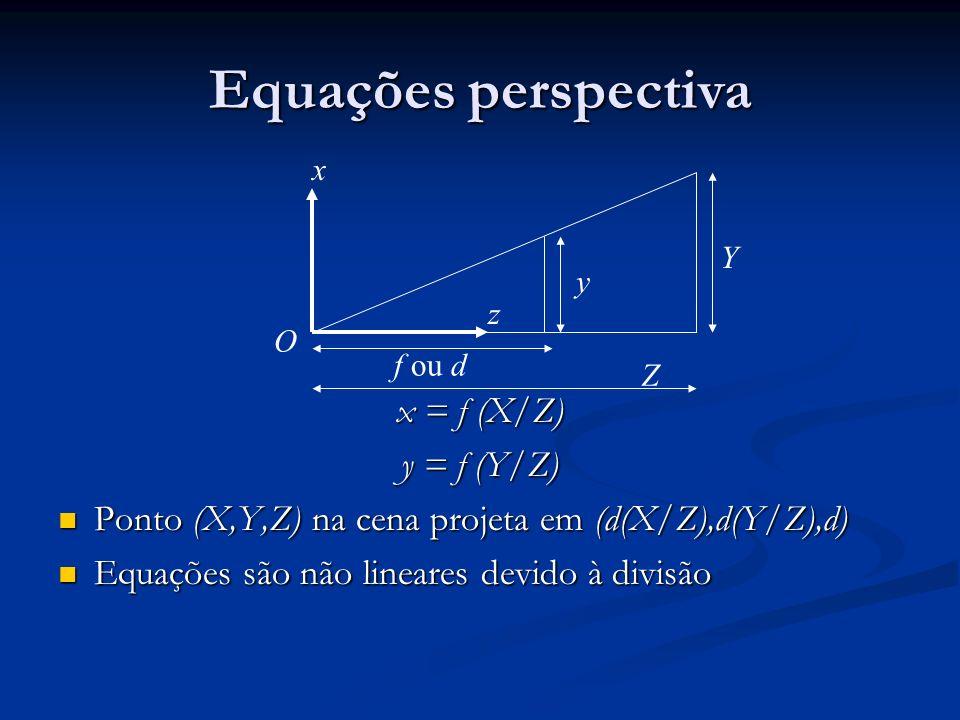 Equações perspectiva x = f (X/Z) y = f (Y/Z) Ponto (X,Y,Z) na cena projeta em (d(X/Z),d(Y/Z),d) Ponto (X,Y,Z) na cena projeta em (d(X/Z),d(Y/Z),d) Equações são não lineares devido à divisão Equações são não lineares devido à divisão O Z Y y f ou d x z