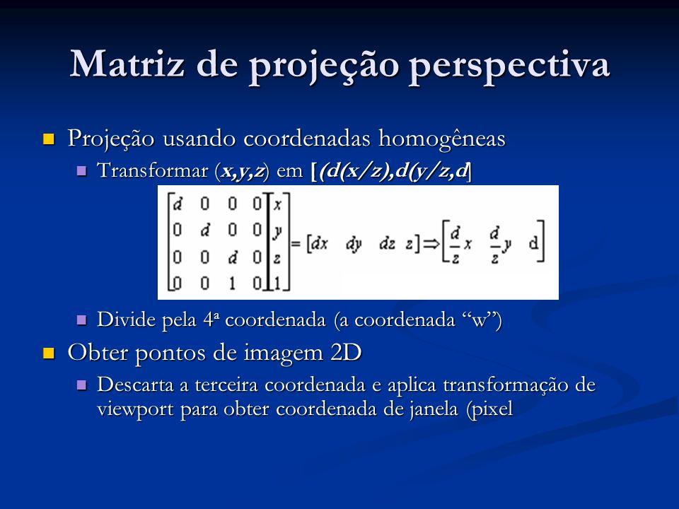 Matriz de projeção perspectiva Projeção usando coordenadas homogêneas Projeção usando coordenadas homogêneas Transformar (x,y,z) em [(d(x/z),d(y/z,d]