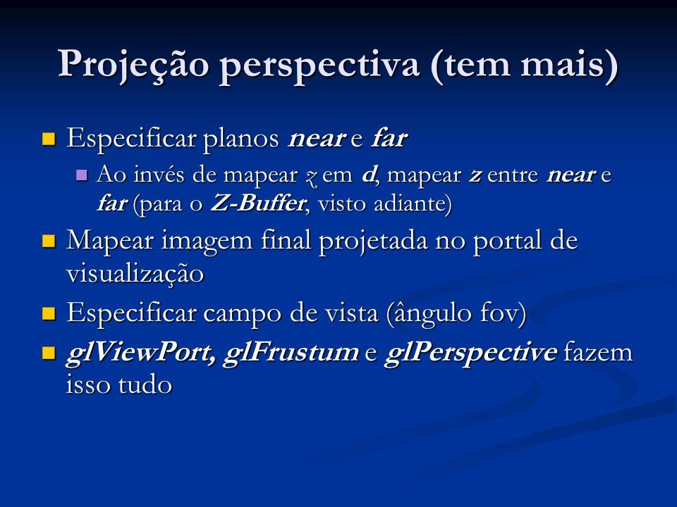 Projeção perspectiva (tem mais) Especificar planos near e far Especificar planos near e far Ao invés de mapear z em d, mapear z entre near e far (para o Z-Buffer, visto adiante) Ao invés de mapear z em d, mapear z entre near e far (para o Z-Buffer, visto adiante) Mapear imagem final projetada no portal de visualização Mapear imagem final projetada no portal de visualização Especificar campo de vista (ângulo fov) Especificar campo de vista (ângulo fov) glViewPort, glFrustum e glPerspective fazem isso tudo glViewPort, glFrustum e glPerspective fazem isso tudo