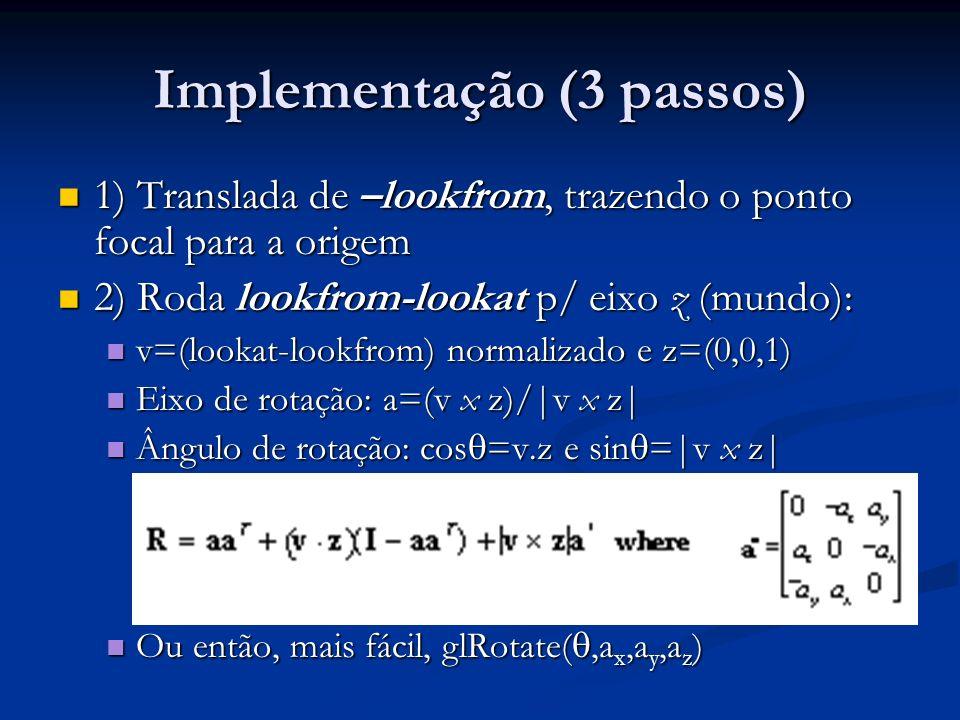 Implementação (3 passos) 1) Translada de –lookfrom, trazendo o ponto focal para a origem 1) Translada de –lookfrom, trazendo o ponto focal para a orig