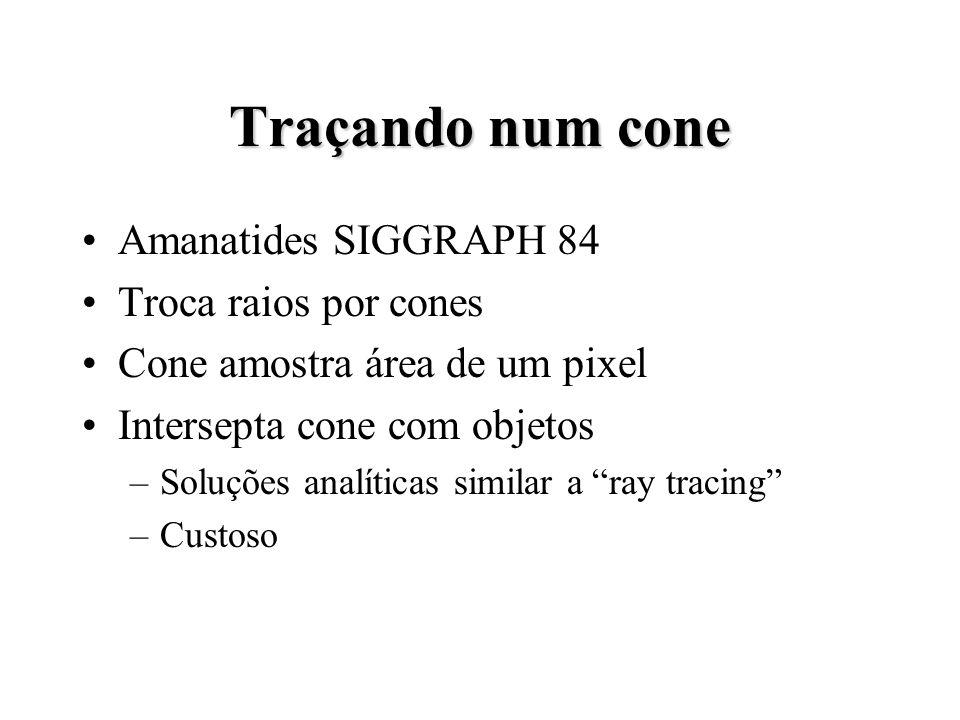 Traçando num cone Amanatides SIGGRAPH 84 Troca raios por cones Cone amostra área de um pixel Intersepta cone com objetos –Soluções analíticas similar a ray tracing –Custoso